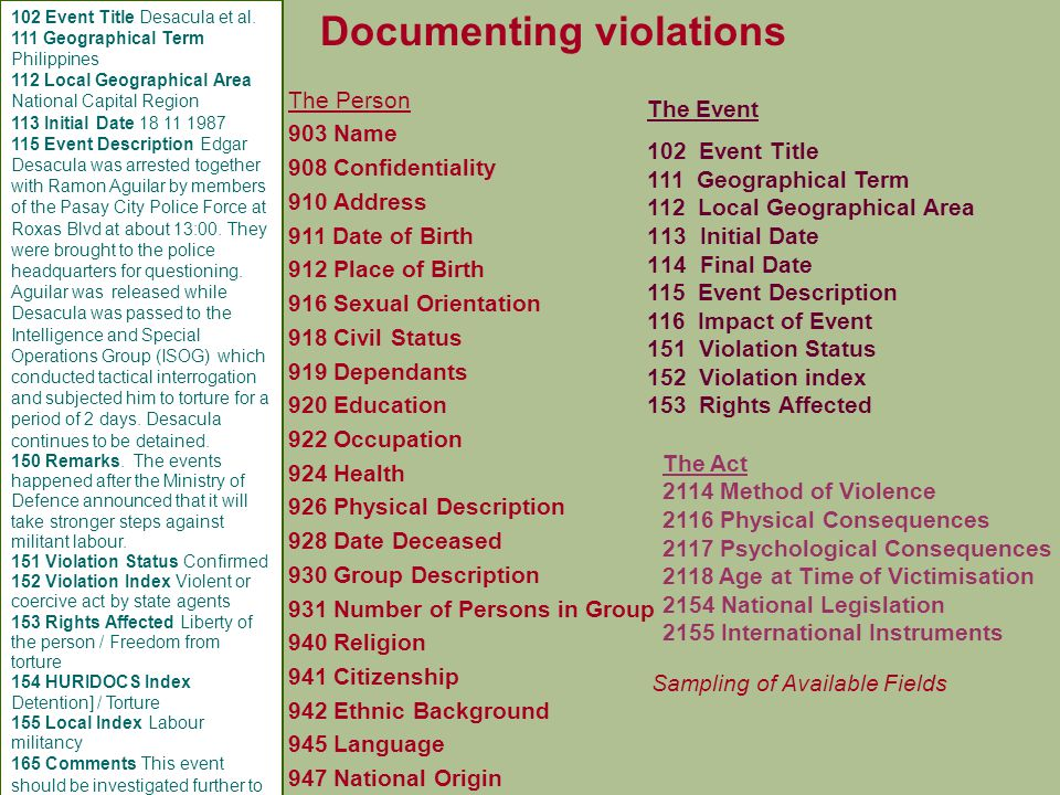 36 Documenting violations The Person 903 Name 908 Confidentiality 910 Address 911 Date of Birth 912 Place of Birth 916 Sexual Orientation 918 Civil Status 919 Dependants 920 Education 922 Occupation 924 Health 926 Physical Description 928 Date Deceased 930 Group Description 931 Number of Persons in Group 940 Religion 941 Citizenship 942 Ethnic Background 945 Language 947 National Origin The Event 102 Event Title 111 Geographical Term 112 Local Geographical Area 113Initial Date 114Final Date 115 Event Description 116 Impact of Event 151 Violation Status 152 Violation index 153 Rights Affected The Act 2114 Method of Violence 2116 Physical Consequences 2117 Psychological Consequences 2118 Age at Time of Victimisation 2154 National Legislation 2155 International Instruments 102 Event Title Desacula et al.