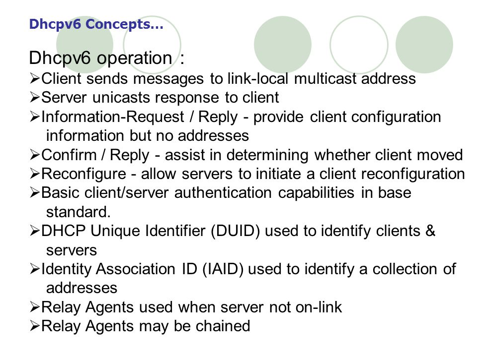Dhcpv6 Concepts… Dhcpv6 operation : Client sends messages to link-local multicast address Server unicasts response to client Information-Request / Reply - provide client configuration information but no addresses Confirm / Reply - assist in determining whether client moved Reconfigure - allow servers to initiate a client reconfiguration Basic client/server authentication capabilities in base standard.