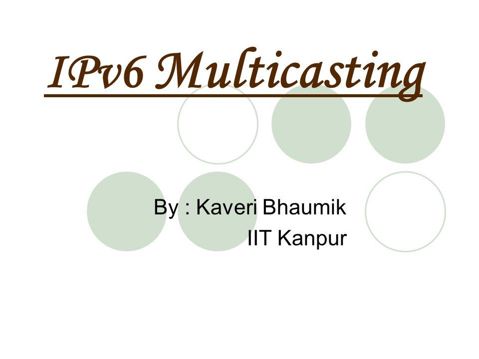 IPv6 Multicasting By : Kaveri Bhaumik IIT Kanpur