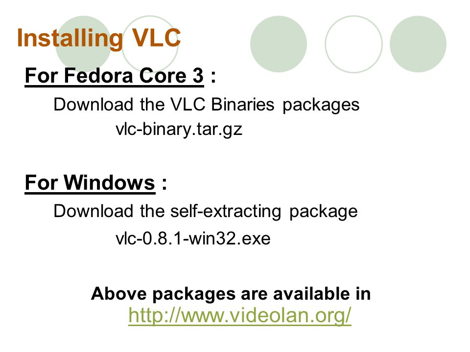 Installing VLC For Fedora Core 3 : Download the VLC Binaries packages vlc-binary.tar.gz For Windows : Download the self-extracting package vlc-0.8.1-win32.exe Above packages are available in http://www.videolan.org/ http://www.videolan.org/