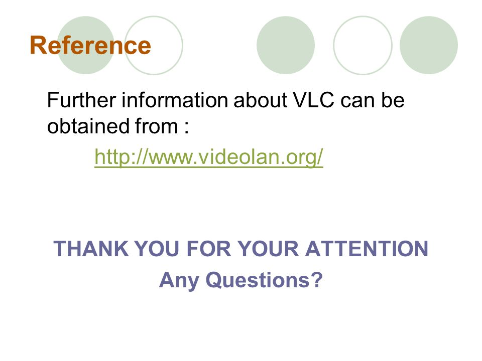 Reference Further information about VLC can be obtained from : http://www.videolan.org/ THANK YOU FOR YOUR ATTENTION Any Questions?