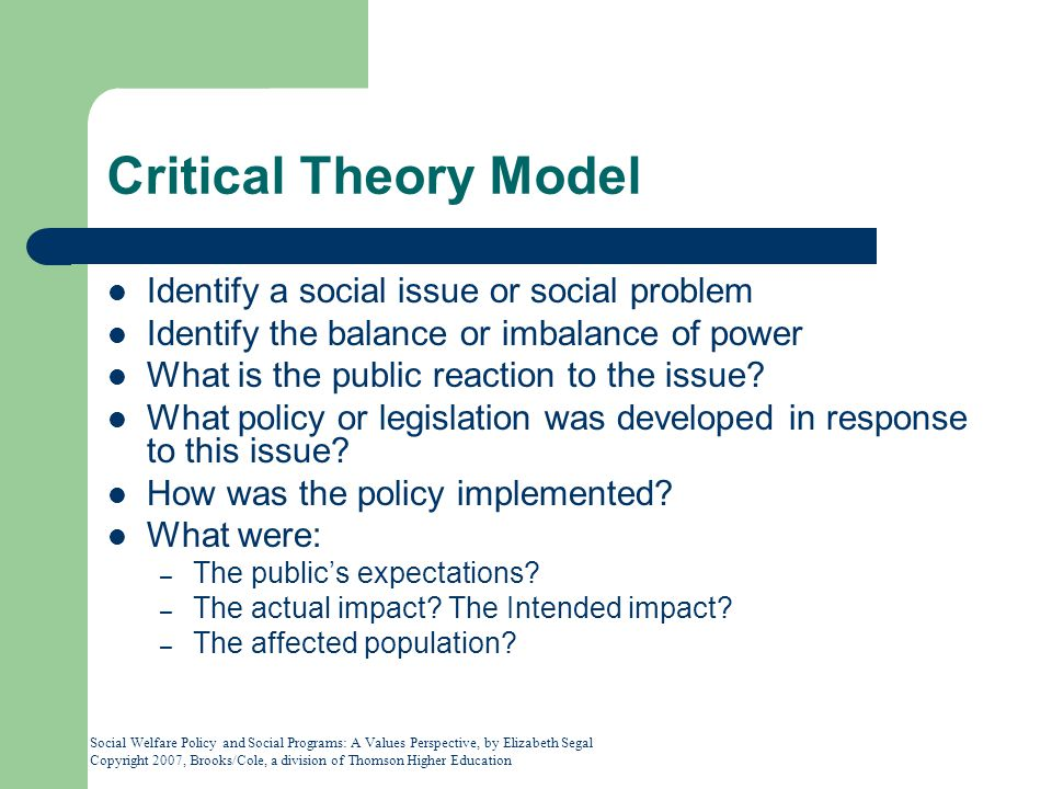 Social Welfare Policy and Social Programs: A Values Perspective, by Elizabeth Segal Copyright 2007, Brooks/Cole, a division of Thomson Higher Education Critical Theory Model Identify a social issue or social problem Identify the balance or imbalance of power What is the public reaction to the issue.