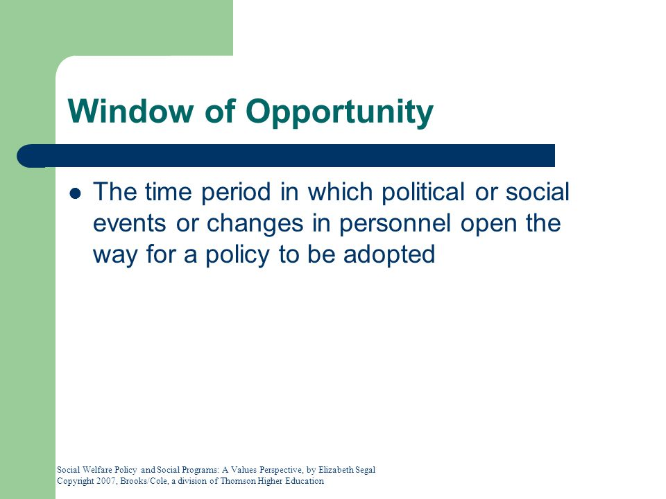 Social Welfare Policy and Social Programs: A Values Perspective, by Elizabeth Segal Copyright 2007, Brooks/Cole, a division of Thomson Higher Education Window of Opportunity The time period in which political or social events or changes in personnel open the way for a policy to be adopted