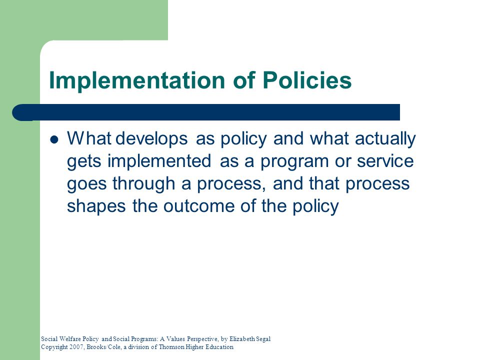 Social Welfare Policy and Social Programs: A Values Perspective, by Elizabeth Segal Copyright 2007, Brooks/Cole, a division of Thomson Higher Education Implementation of Policies What develops as policy and what actually gets implemented as a program or service goes through a process, and that process shapes the outcome of the policy