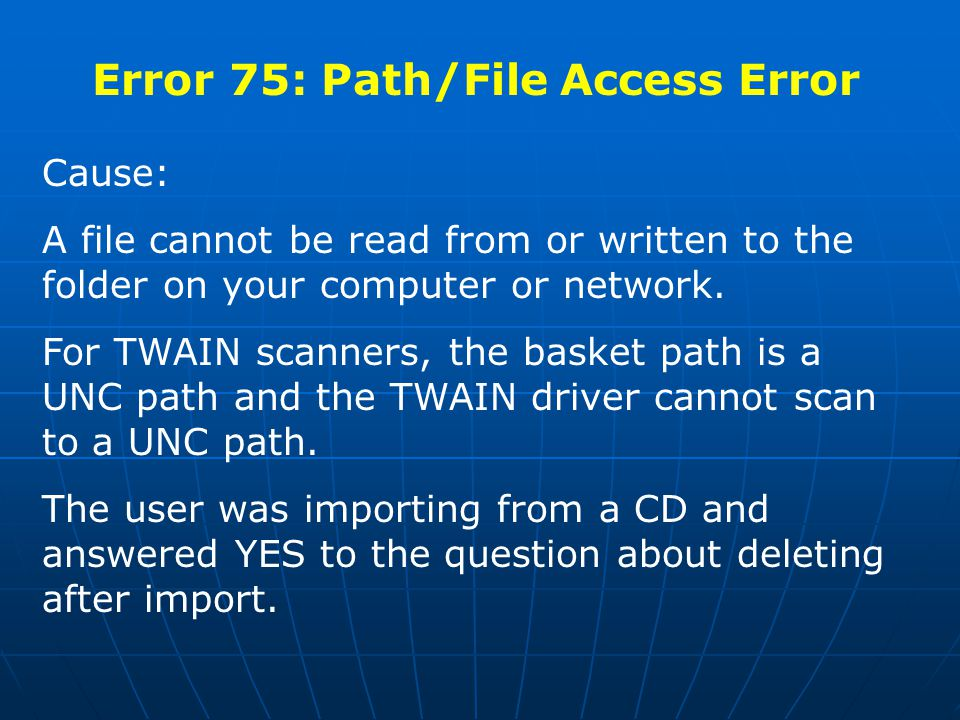 Error 75: Path/File Access Error Cause: A file cannot be read from or written to the folder on your computer or network.