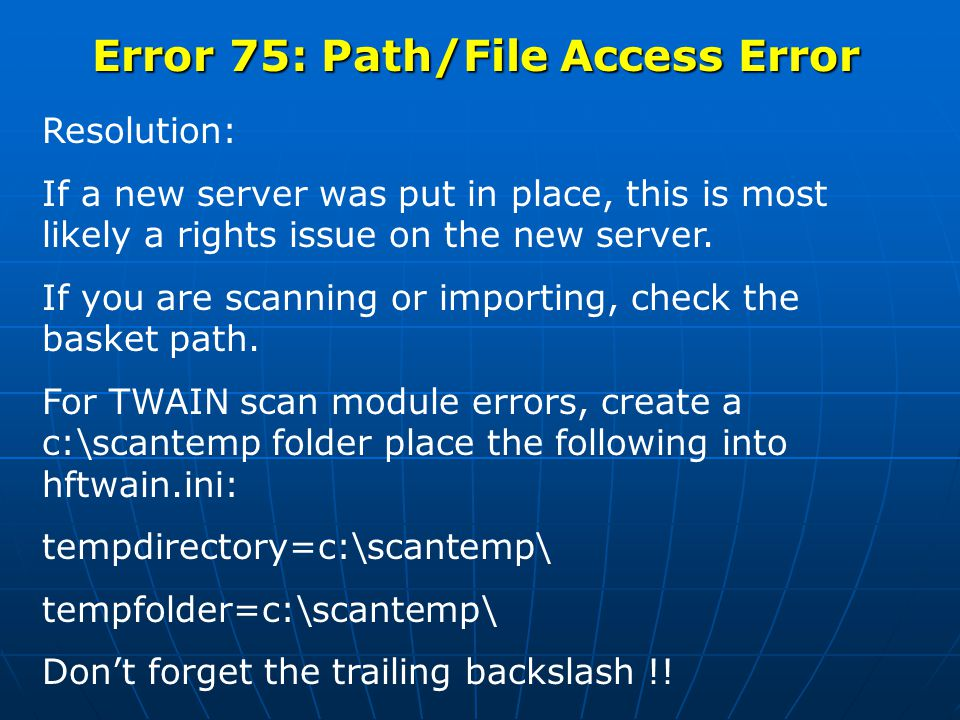 Error 75: Path/File Access Error Resolution: If a new server was put in place, this is most likely a rights issue on the new server.