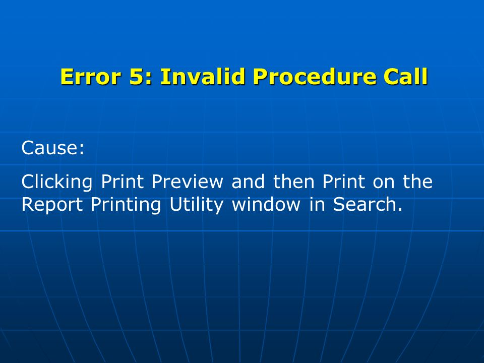 Error 5: Invalid Procedure Call Cause: Clicking Print Preview and then Print on the Report Printing Utility window in Search.