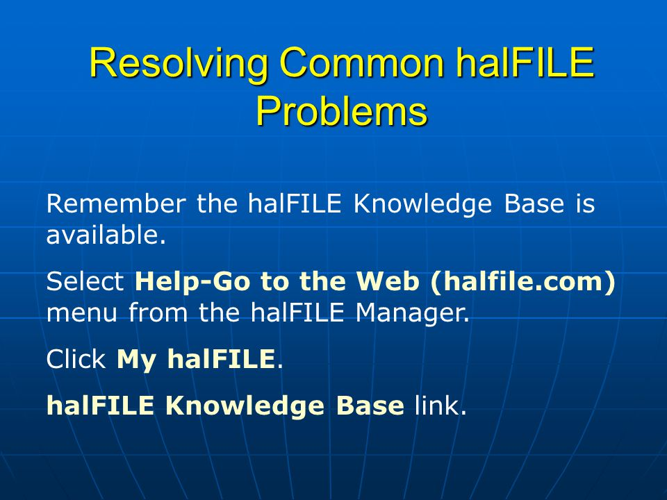 Resolving Common halFILE Problems Remember the halFILE Knowledge Base is available.