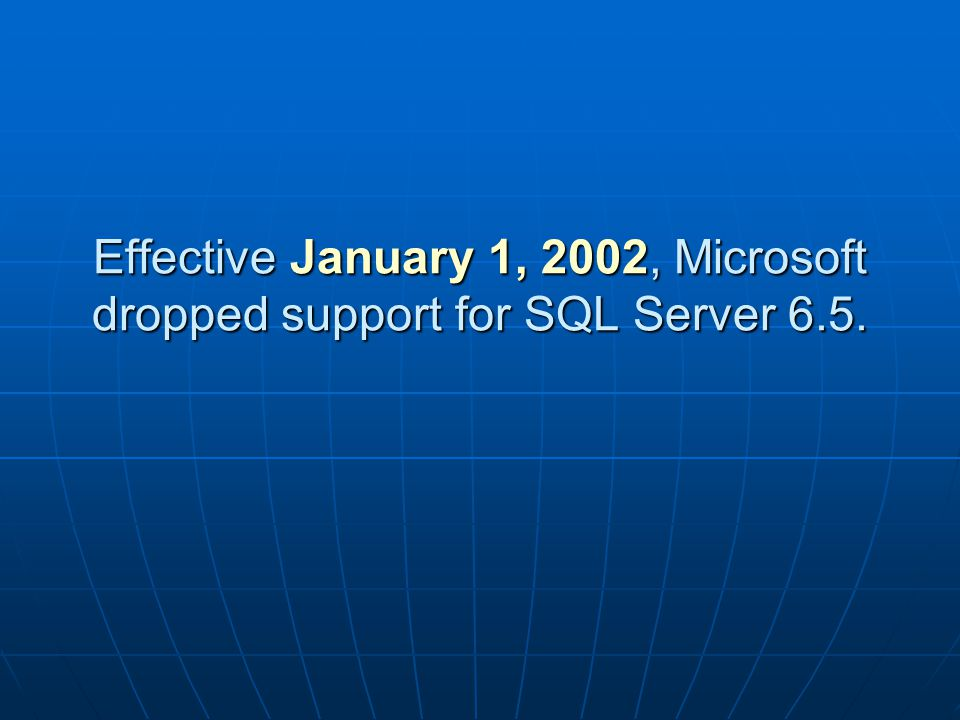 Effective January 1, 2002, Microsoft dropped support for SQL Server 6.5.