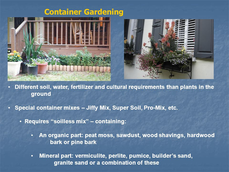 Different soil, water, fertilizer and cultural requirements than plants in the ground Special container mixes – Jiffy Mix, Super Soil, Pro-Mix, etc.