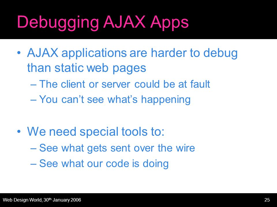 Web Design World, 30 th January 200625 Debugging AJAX Apps AJAX applications are harder to debug than static web pages –The client or server could be at fault –You cant see whats happening We need special tools to: –See what gets sent over the wire –See what our code is doing