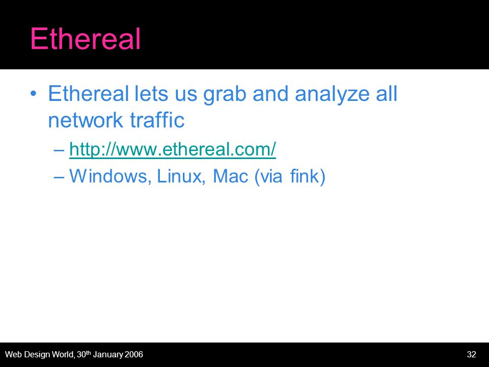 Web Design World, 30 th January 200632 Ethereal Ethereal lets us grab and analyze all network traffic –http://www.ethereal.com/http://www.ethereal.com/ –Windows, Linux, Mac (via fink)