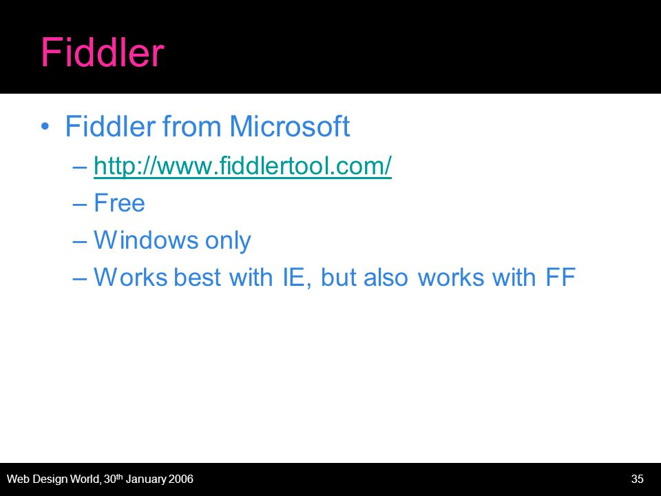 Web Design World, 30 th January 200635 Fiddler Fiddler from Microsoft –http://www.fiddlertool.com/http://www.fiddlertool.com/ –Free –Windows only –Works best with IE, but also works with FF