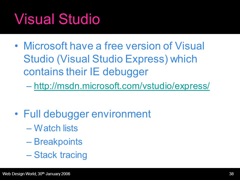 Web Design World, 30 th January 200638 Visual Studio Microsoft have a free version of Visual Studio (Visual Studio Express) which contains their IE debugger –http://msdn.microsoft.com/vstudio/express/http://msdn.microsoft.com/vstudio/express/ Full debugger environment –Watch lists –Breakpoints –Stack tracing