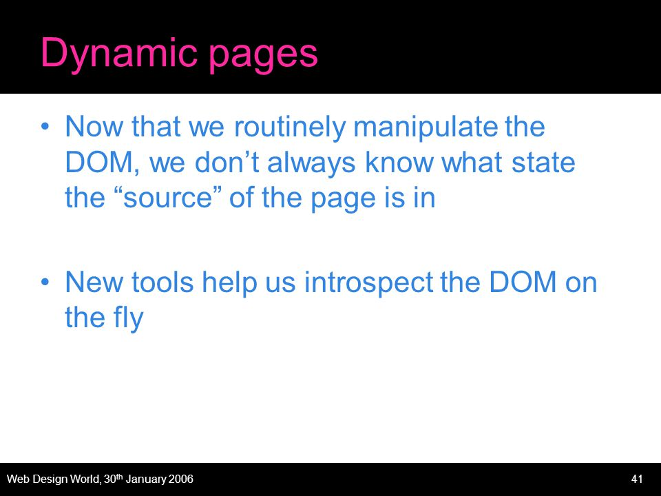 Web Design World, 30 th January 200641 Dynamic pages Now that we routinely manipulate the DOM, we dont always know what state the source of the page is in New tools help us introspect the DOM on the fly