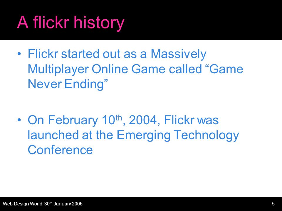 Web Design World, 30 th January 20065 A flickr history Flickr started out as a Massively Multiplayer Online Game called Game Never Ending On February 10 th, 2004, Flickr was launched at the Emerging Technology Conference