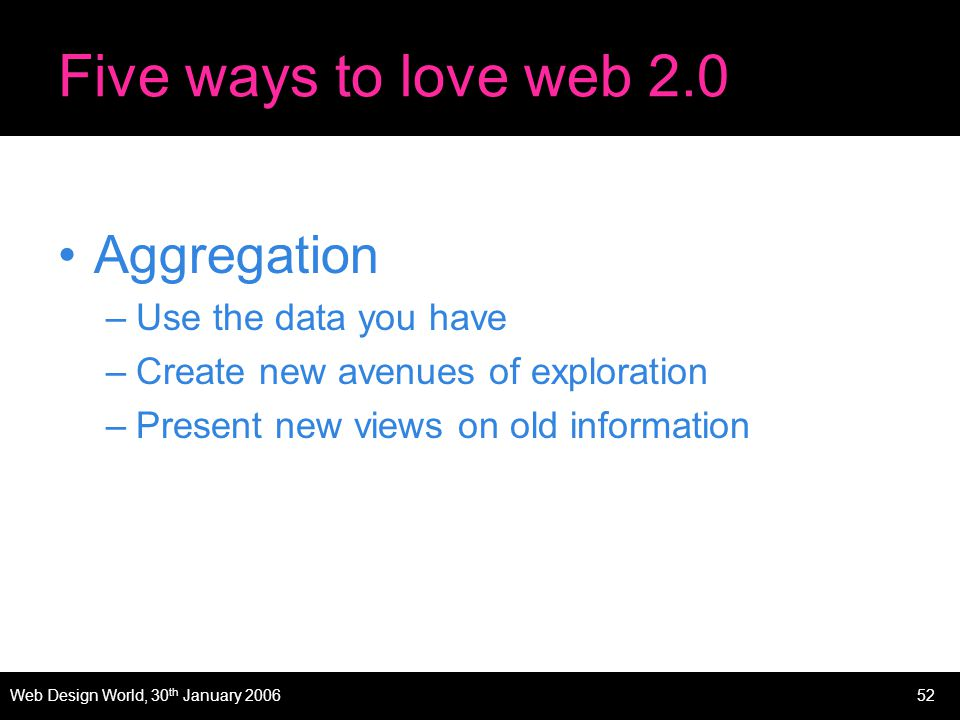 Web Design World, 30 th January 200652 Five ways to love web 2.0 Aggregation –Use the data you have –Create new avenues of exploration –Present new views on old information