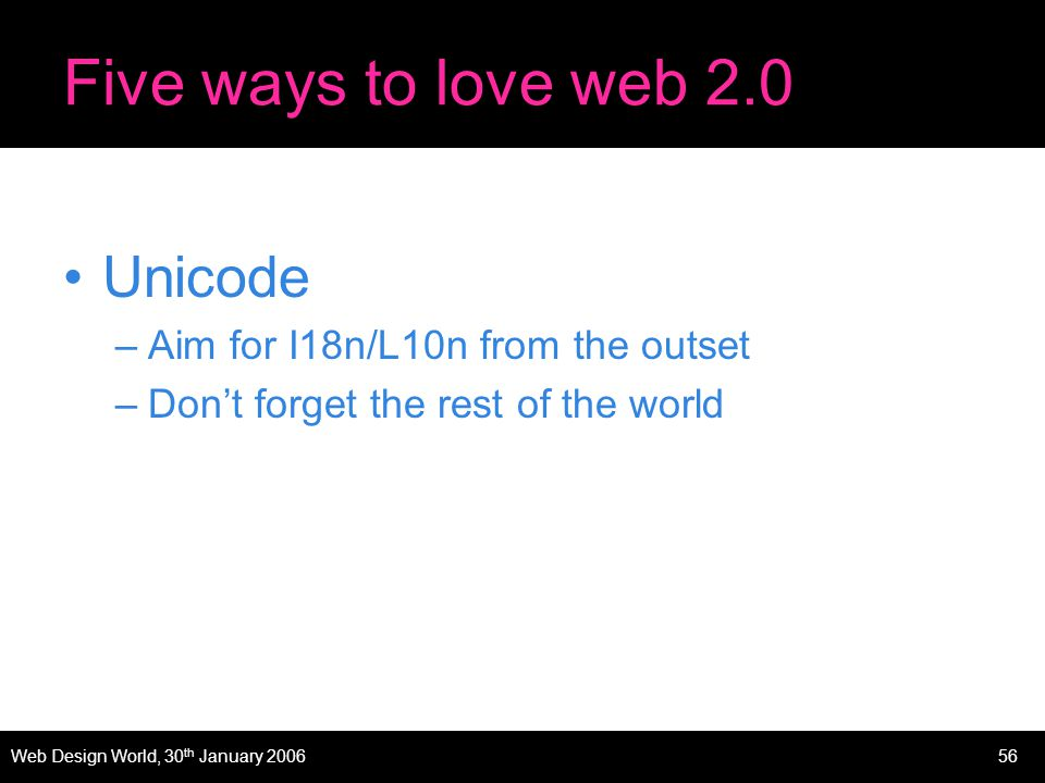 Web Design World, 30 th January 200656 Five ways to love web 2.0 Unicode –Aim for I18n/L10n from the outset –Dont forget the rest of the world