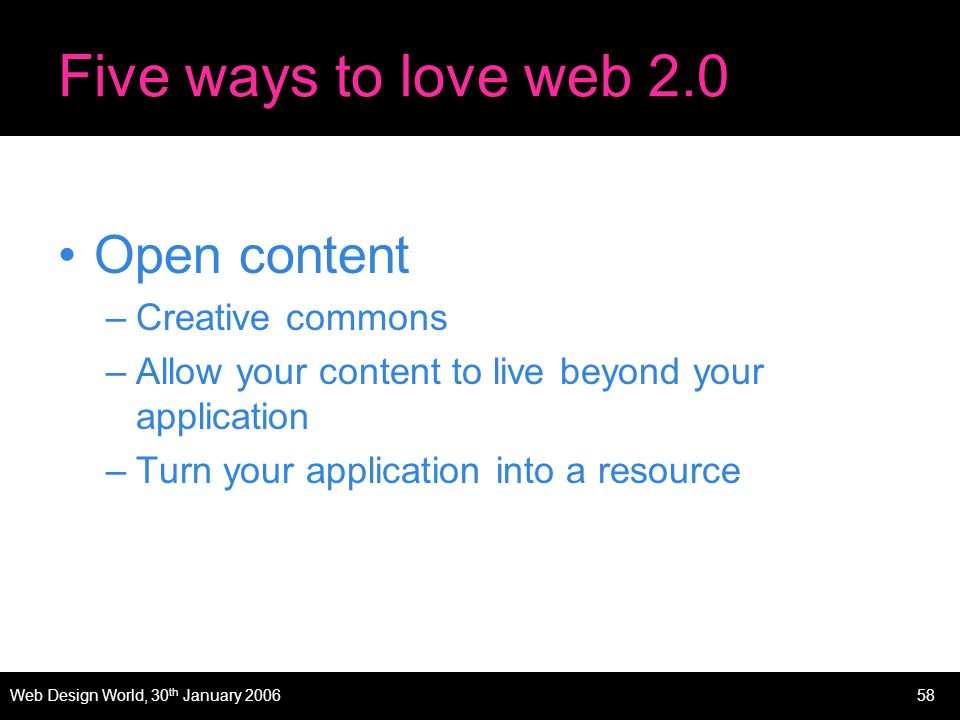 Web Design World, 30 th January 200658 Five ways to love web 2.0 Open content –Creative commons –Allow your content to live beyond your application –Turn your application into a resource