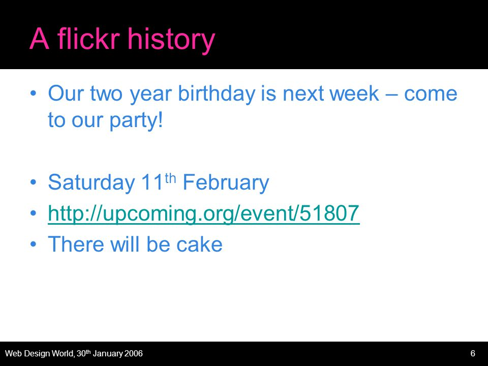Web Design World, 30 th January 20066 A flickr history Our two year birthday is next week – come to our party.