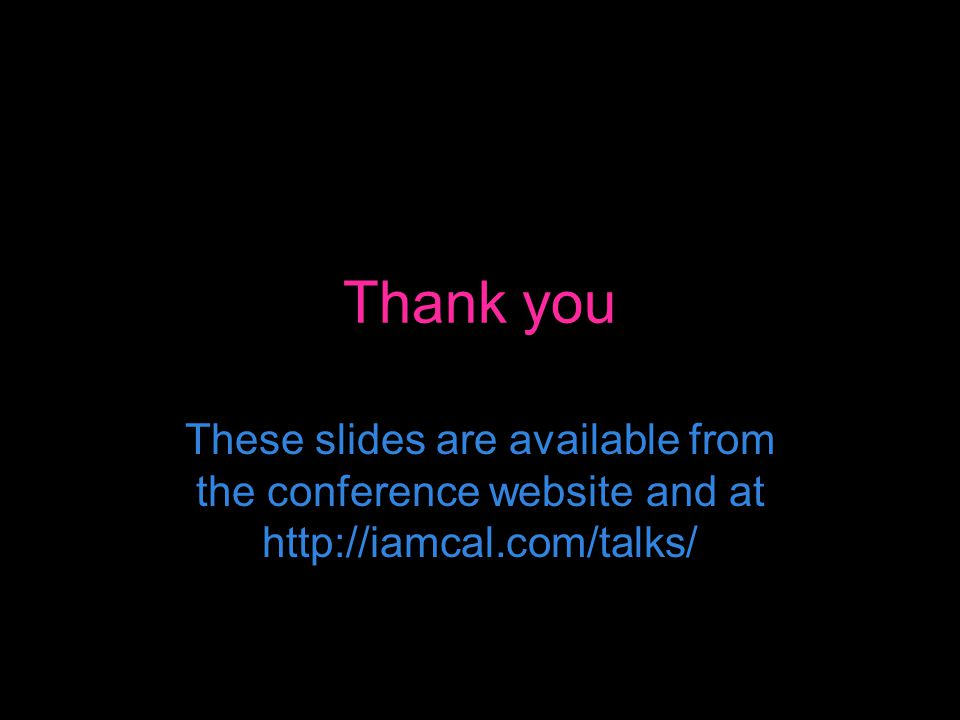 Thank you These slides are available from the conference website and at http://iamcal.com/talks/