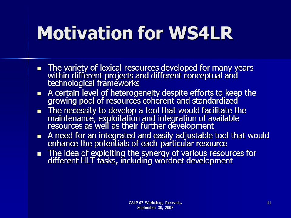 CALP 07 Workshop, Borovets, September 30, 2007 11 Motivation for WS4LR The variety of lexical resources developed for many years within different proj