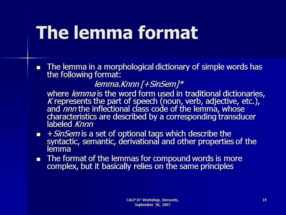 CALP 07 Workshop, Borovets, September 30, 2007 14 The lemma format The lemma in a morphological dictionary of simple words has the following format: T