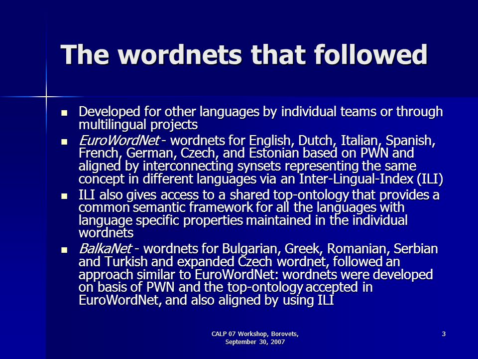 CALP 07 Workshop, Borovets, September 30, 2007 3 The wordnets that followed Developed for other languages by individual teams or through multilingual