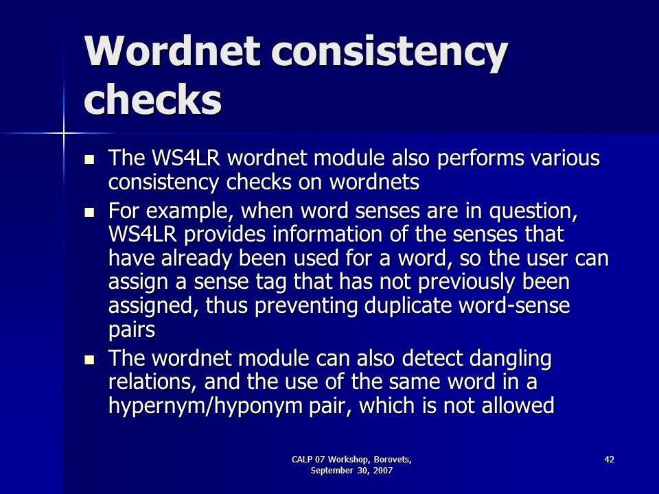 CALP 07 Workshop, Borovets, September 30, 2007 42 Wordnet consistency checks The WS4LR wordnet module also performs various consistency checks on word