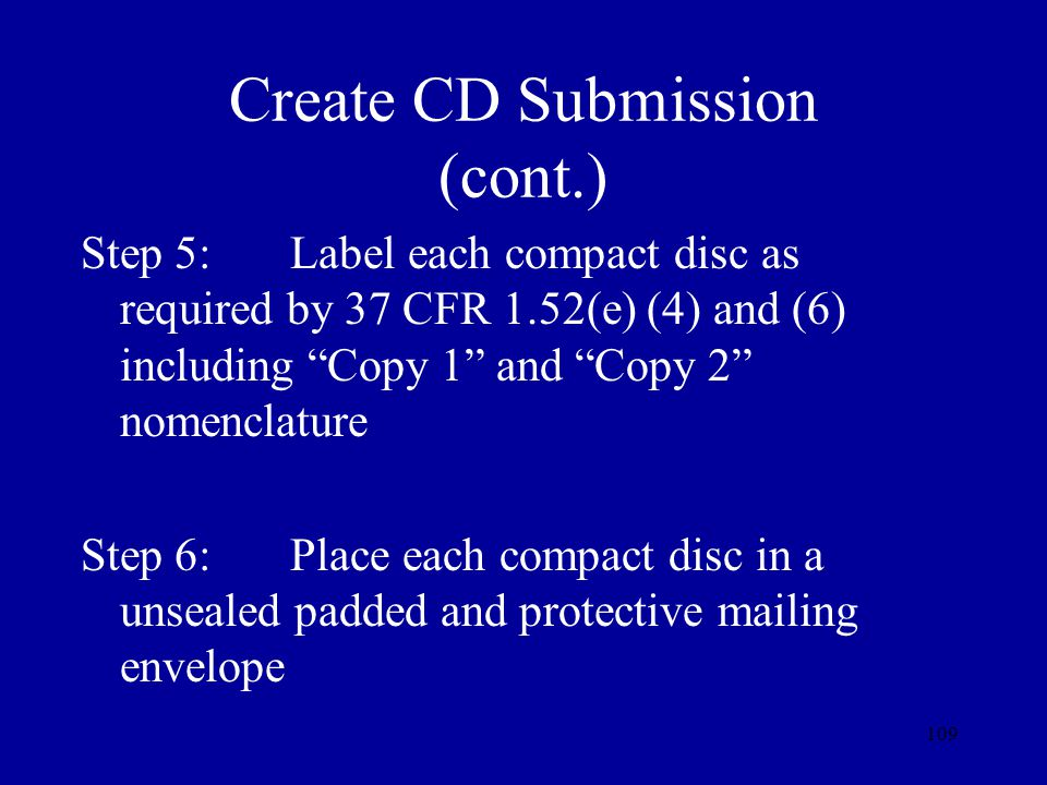 109 Create CD Submission (cont.) Step 5:Label each compact disc as required by 37 CFR 1.52(e) (4) and (6) including Copy 1 and Copy 2 nomenclature Ste
