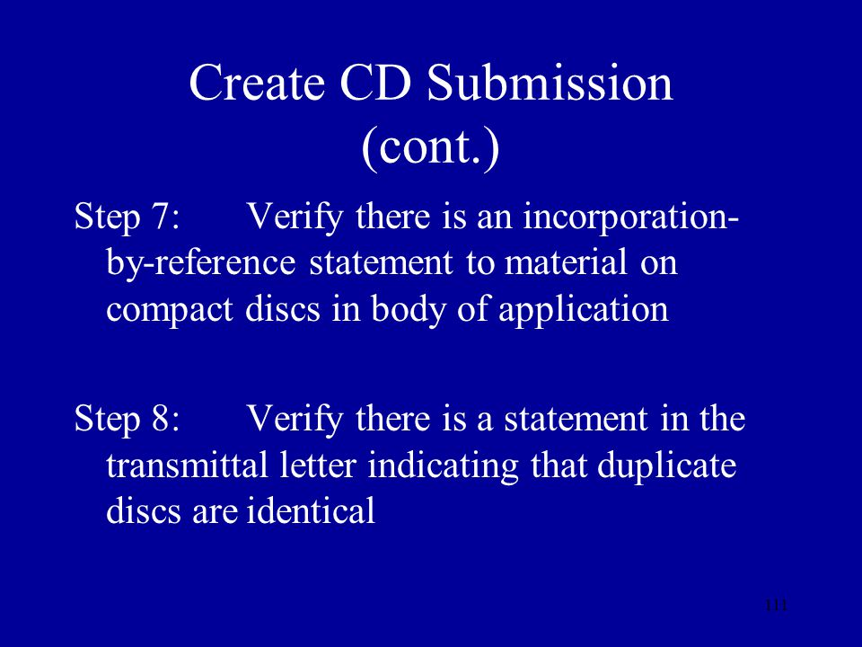 111 Create CD Submission (cont.) Step 7:Verify there is an incorporation- by-reference statement to material on compact discs in body of application S