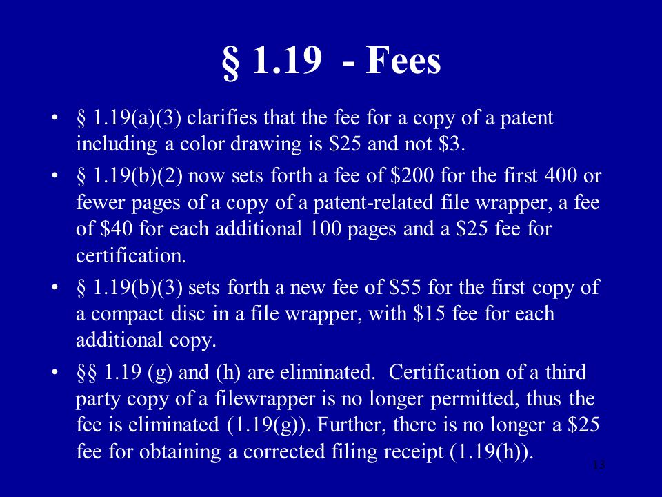 13 § 1.19 - Fees § 1.19(a)(3) clarifies that the fee for a copy of a patent including a color drawing is $25 and not $3. § 1.19(b)(2) now sets forth a
