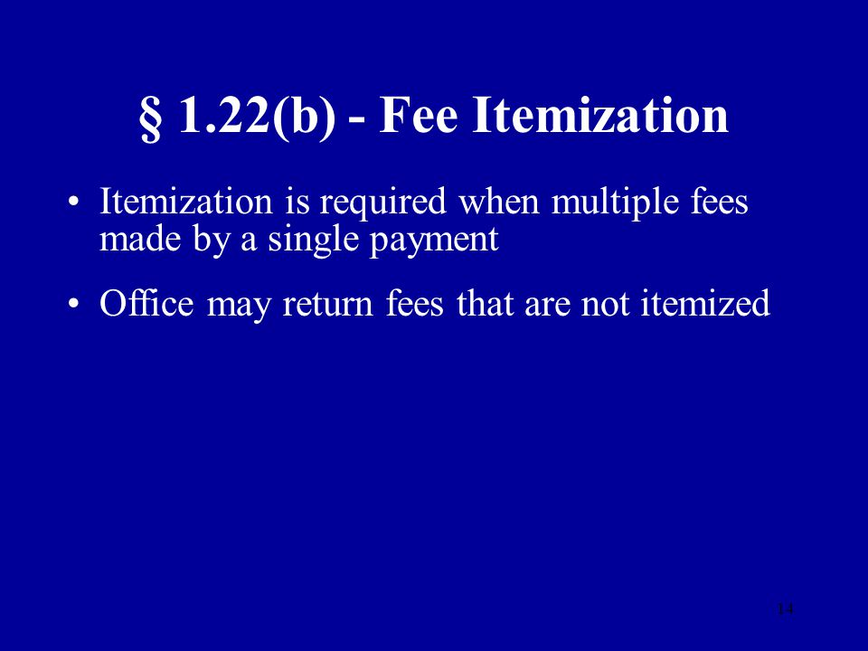 14 § 1.22(b) - Fee Itemization Itemization is required when multiple fees made by a single payment Office may return fees that are not itemized