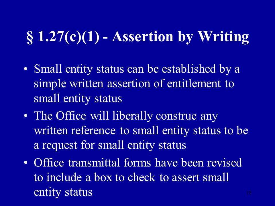 18 § 1.27(c)(1) - Assertion by Writing Small entity status can be established by a simple written assertion of entitlement to small entity status The