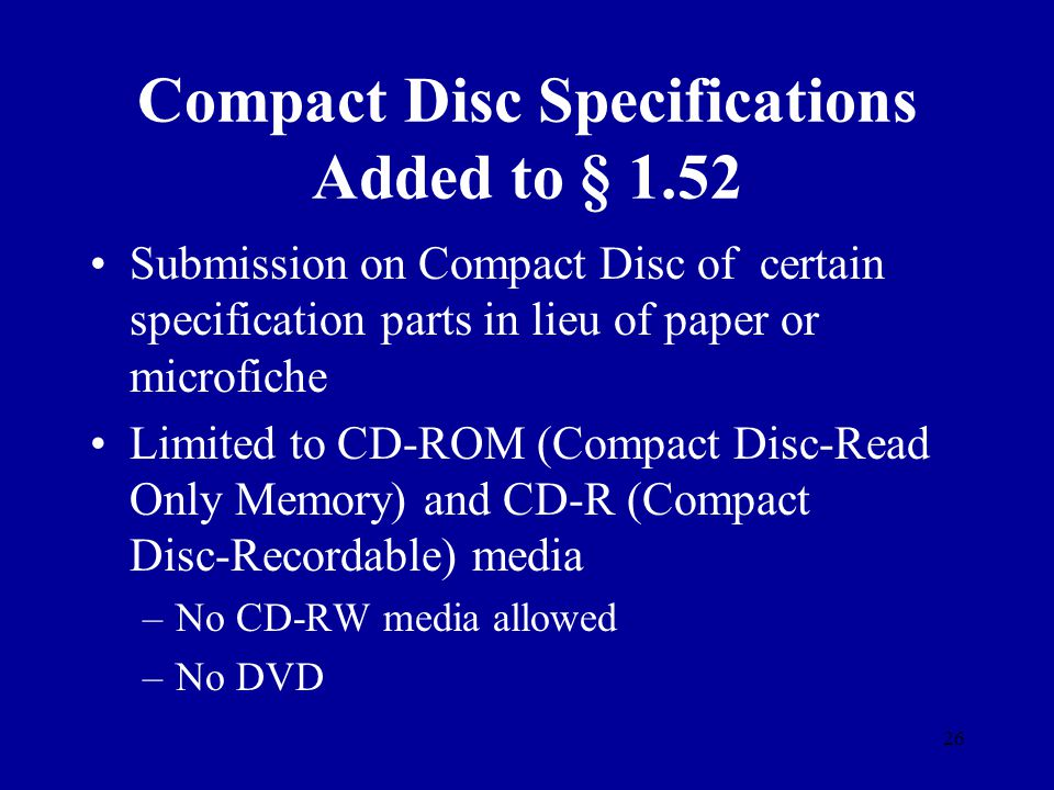 26 Compact Disc Specifications Added to § 1.52 Submission on Compact Disc of certain specification parts in lieu of paper or microfiche Limited to CD-