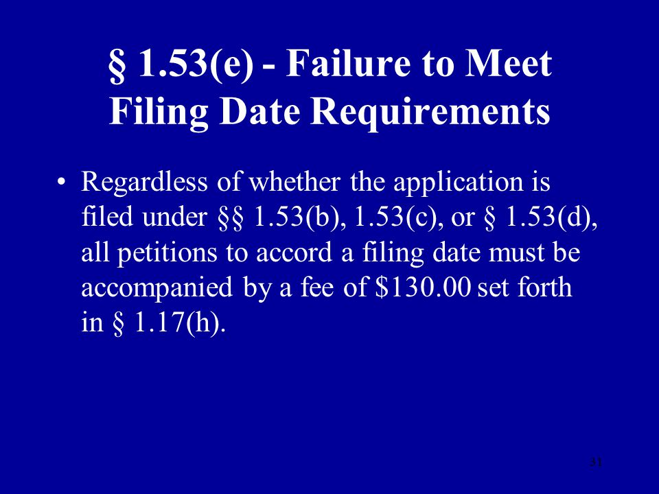 31 § 1.53(e) - Failure to Meet Filing Date Requirements Regardless of whether the application is filed under §§ 1.53(b), 1.53(c), or § 1.53(d), all pe