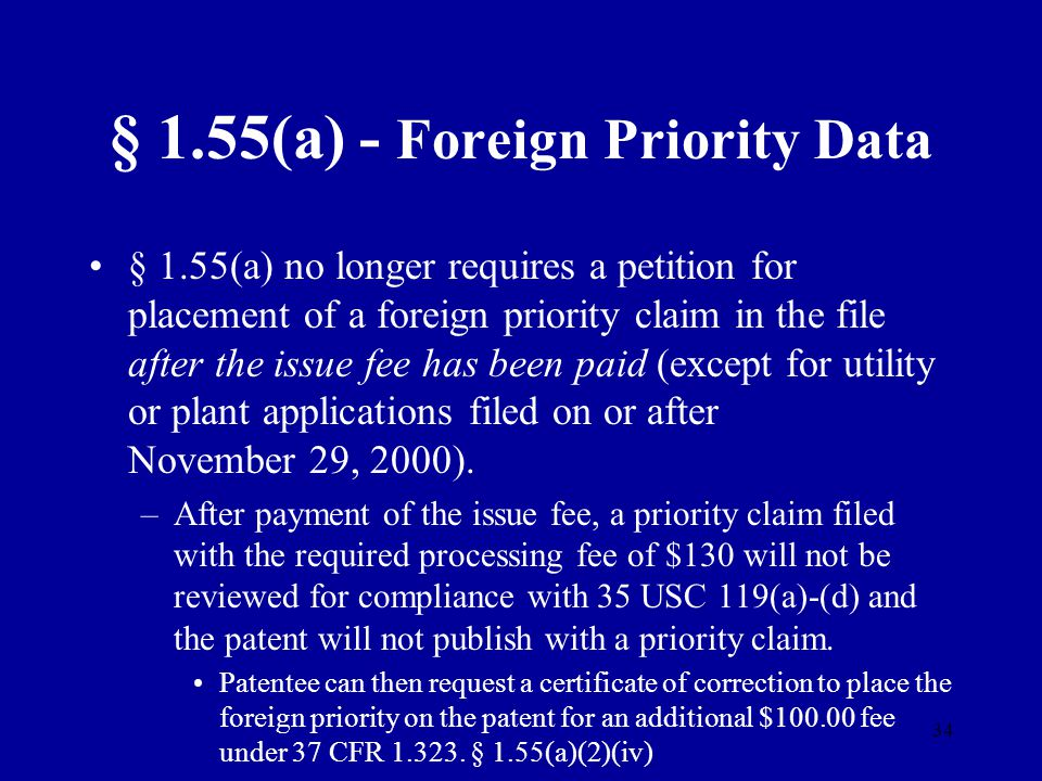 34 § 1.55(a) - Foreign Priority Data § 1.55(a) no longer requires a petition for placement of a foreign priority claim in the file after the issue fee