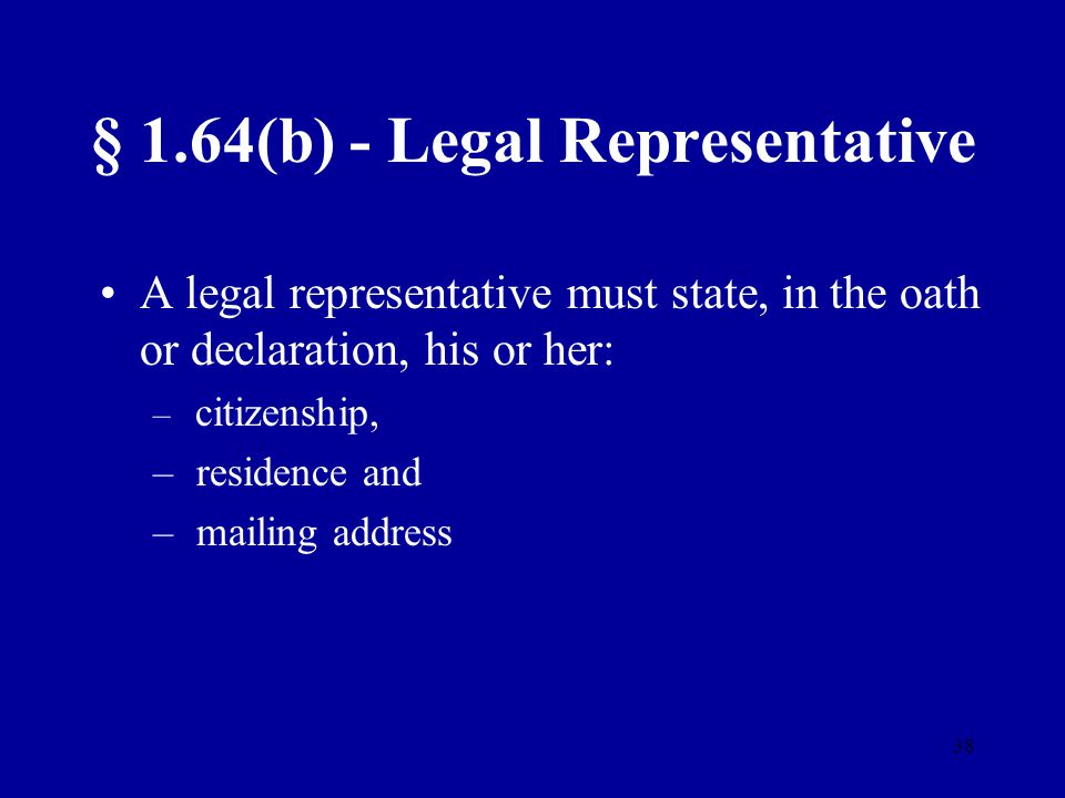 38 § 1.64(b) - Legal Representative A legal representative must state, in the oath or declaration, his or her: – citizenship, – residence and – mailin