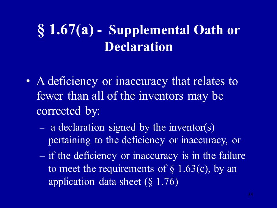 39 § 1.67(a) - Supplemental Oath or Declaration A deficiency or inaccuracy that relates to fewer than all of the inventors may be corrected by: – – a