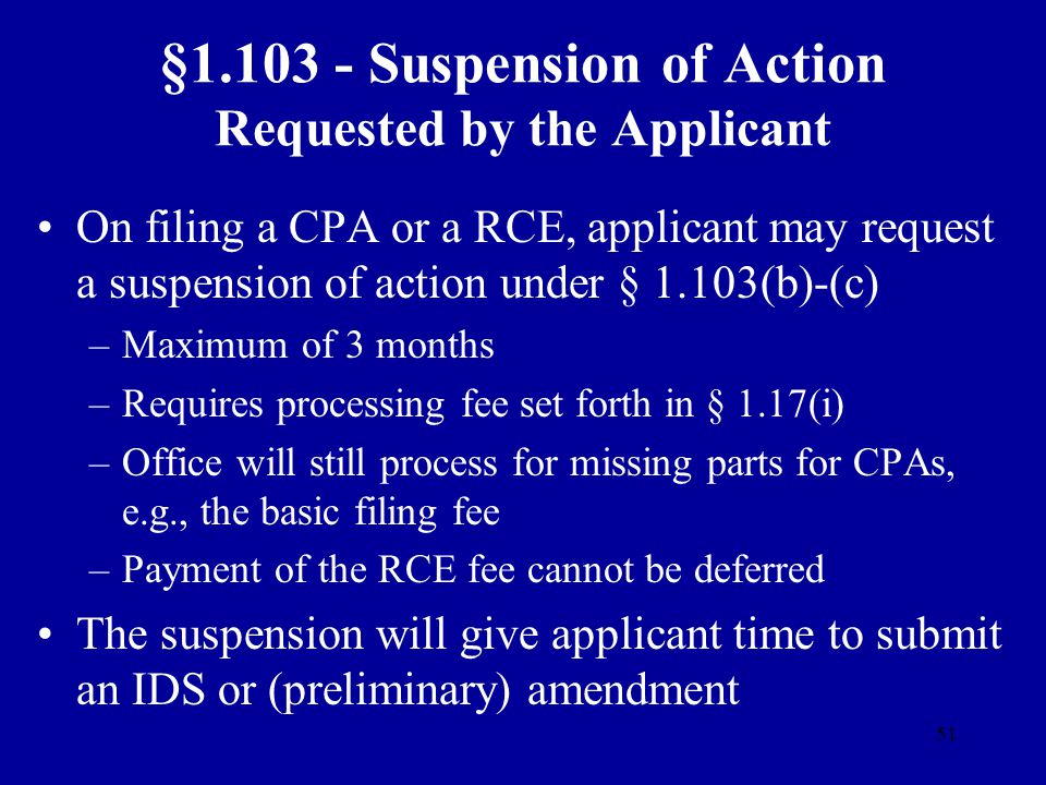 51 §1.103 - Suspension of Action Requested by the Applicant On filing a CPA or a RCE, applicant may request a suspension of action under § 1.103(b)-(c