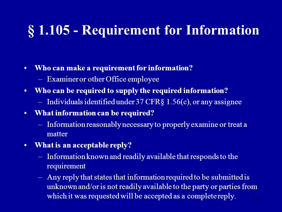 54 § 1.105 - Requirement for Information Who can make a requirement for information? –Examiner or other Office employee Who can be required to supply