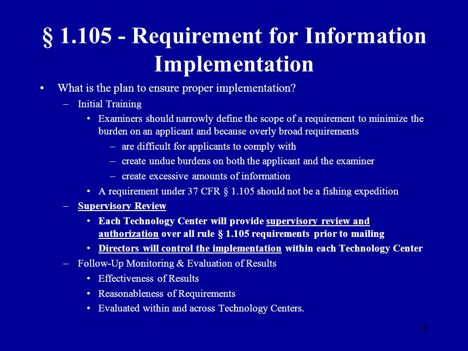 59 § 1.105 - Requirement for Information Implementation What is the plan to ensure proper implementation? –Initial Training Examiners should narrowly