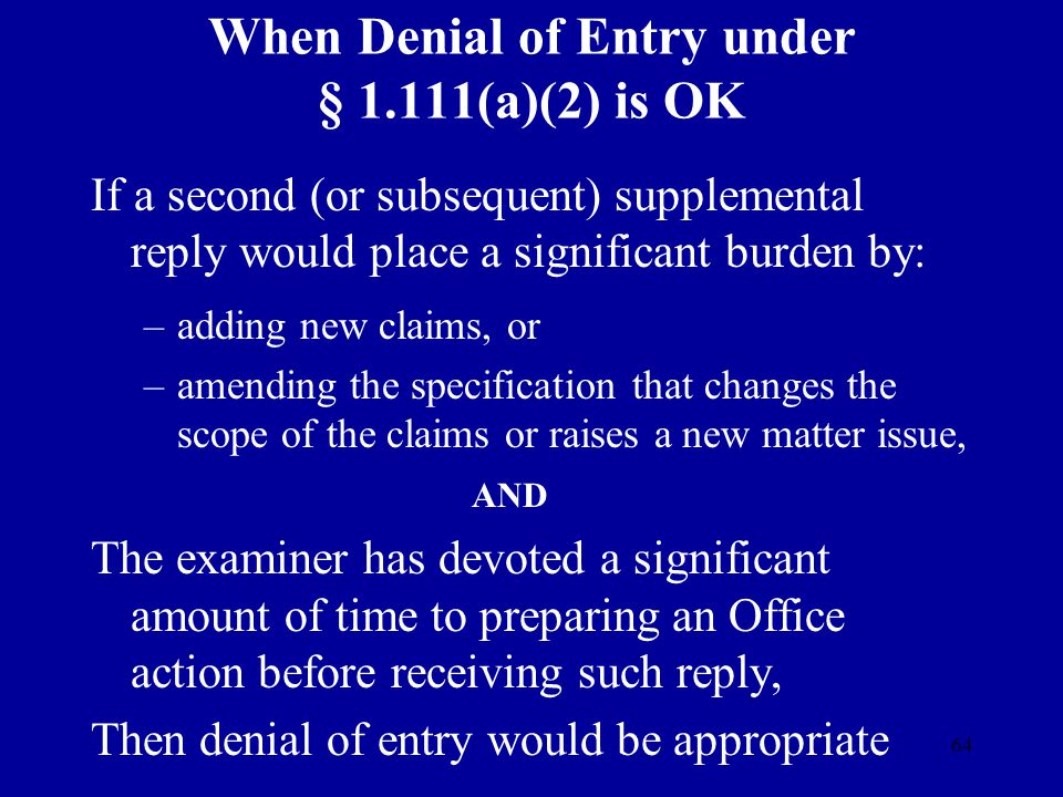 64 When Denial of Entry under § 1.111(a)(2) is OK If a second (or subsequent) supplemental reply would place a significant burden by: –adding new clai