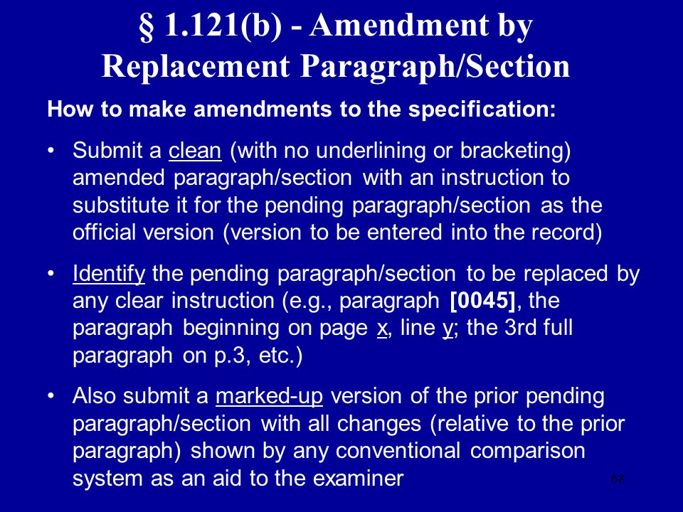 68 § 1.121(b) - Amendment by Replacement Paragraph/Section How to make amendments to the specification: Submit a clean (with no underlining or bracket