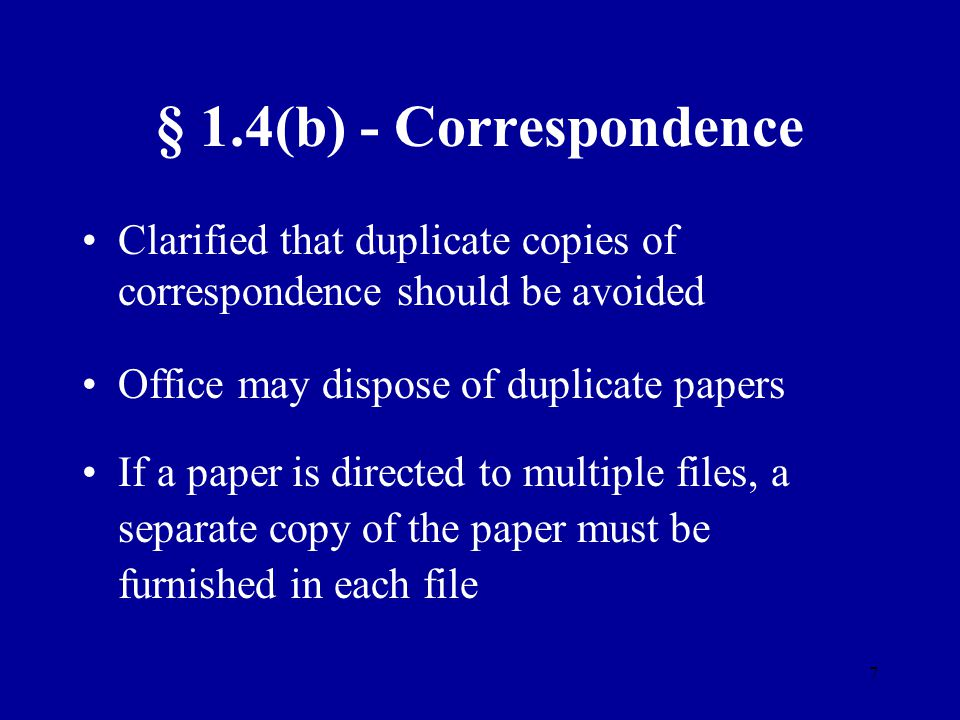 7 § 1.4(b) - Correspondence Clarified that duplicate copies of correspondence should be avoided Office may dispose of duplicate papers If a paper is d