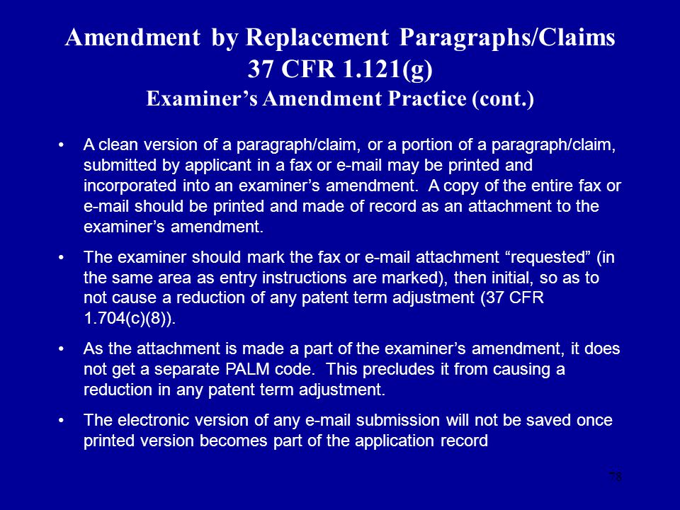 78 Amendment by Replacement Paragraphs/Claims 37 CFR 1.121(g) Examiners Amendment Practice (cont.) A clean version of a paragraph/claim, or a portion
