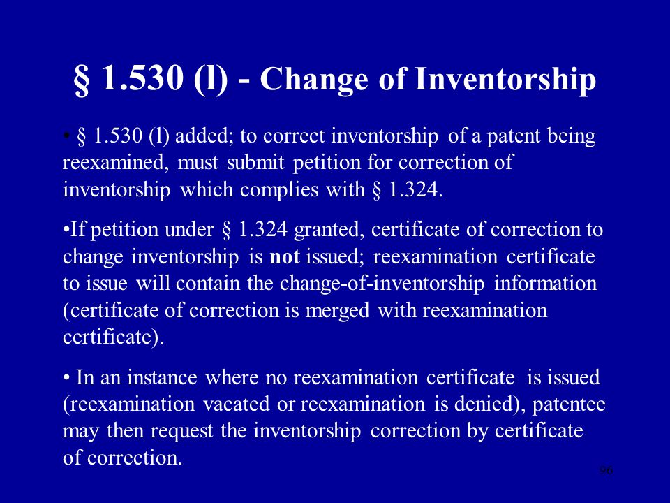 96 § 1.530 (l) - Change of Inventorship § 1.530 (l) added; to correct inventorship of a patent being reexamined, must submit petition for correction o