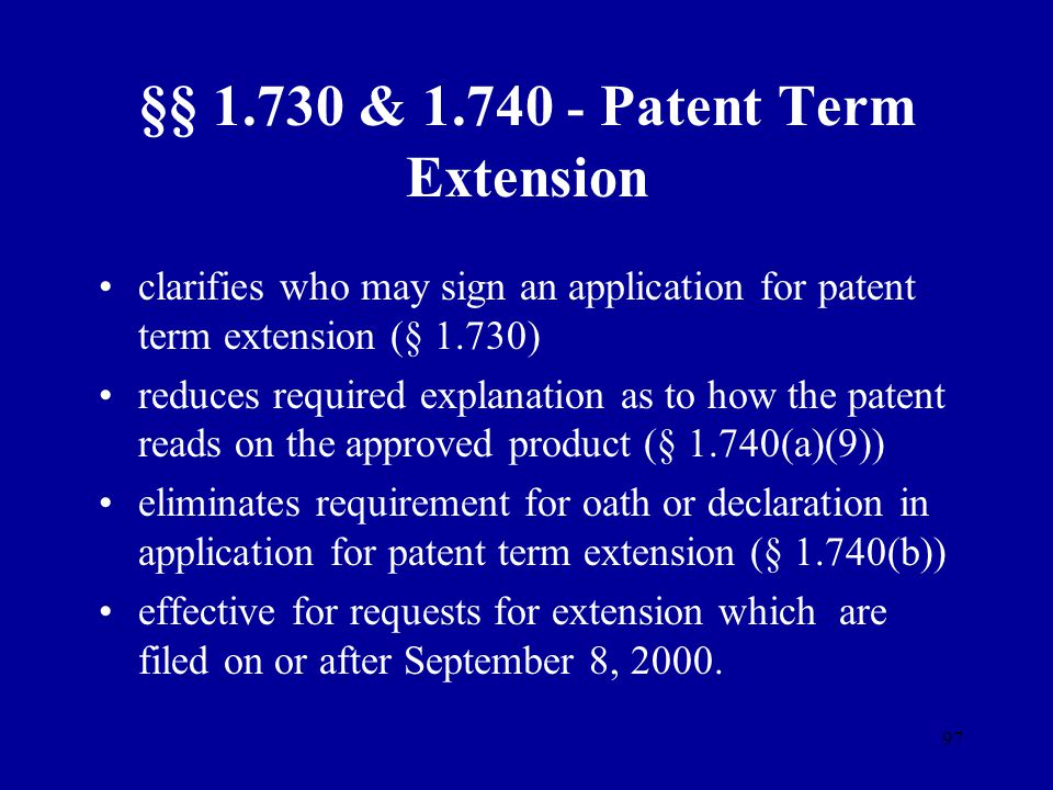 97 §§ 1.730 & 1.740 - Patent Term Extension clarifies who may sign an application for patent term extension (§ 1.730) reduces required explanation as