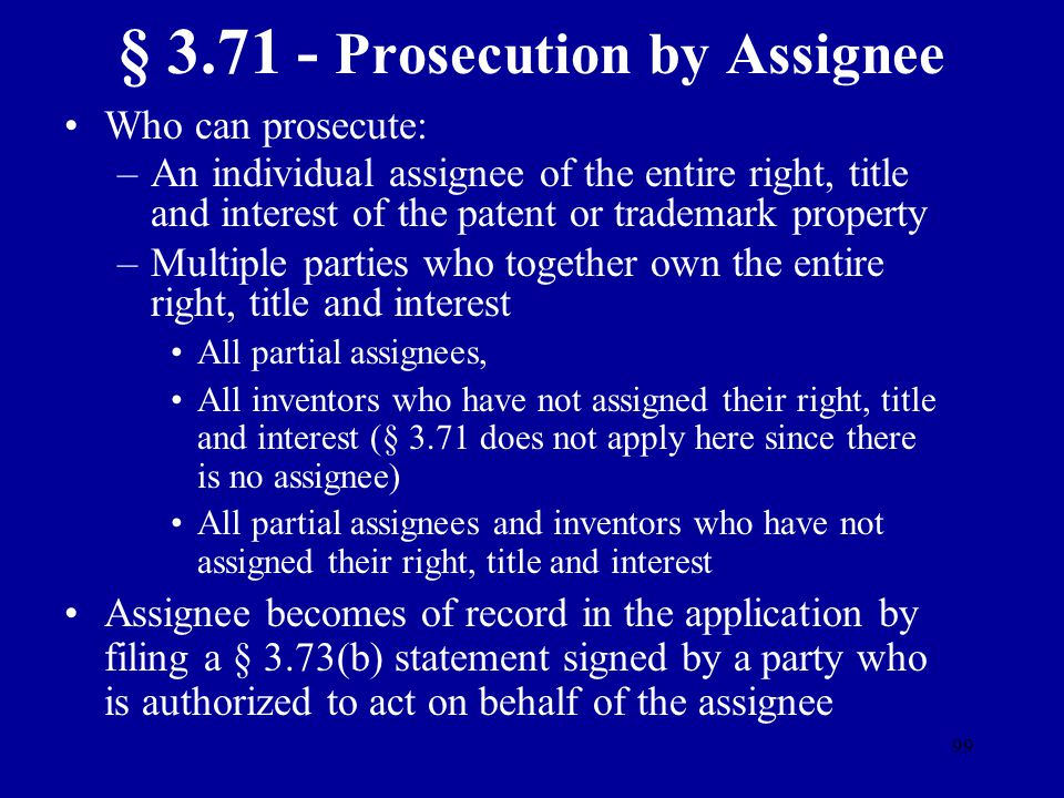 99 § 3.71 - Prosecution by Assignee Who can prosecute: –An individual assignee of the entire right, title and interest of the patent or trademark prop