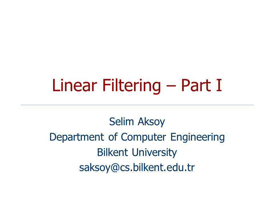 Linear Filtering – Part I Selim Aksoy Department of Computer Engineering Bilkent University saksoy@cs.bilkent.edu.tr
